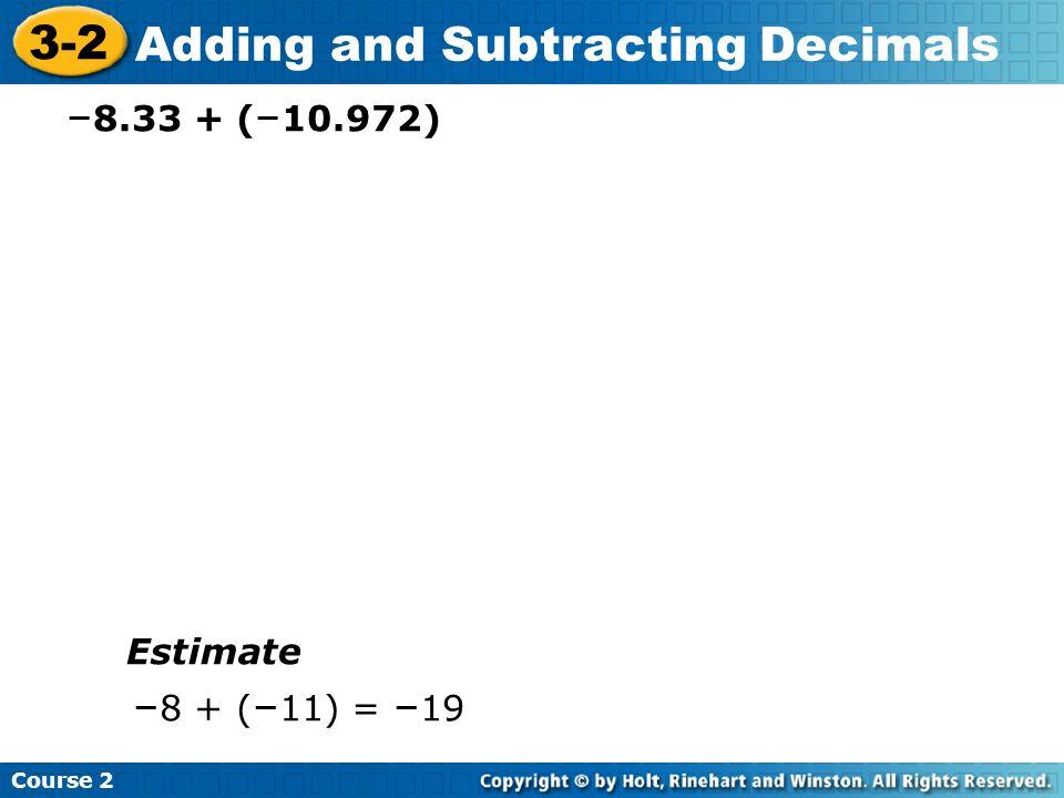 Course 2 3-2 Adding and Subtracting Decimals – 8.33 + ( – 10.972) Estimate – 8 + ( – 11) = – 19