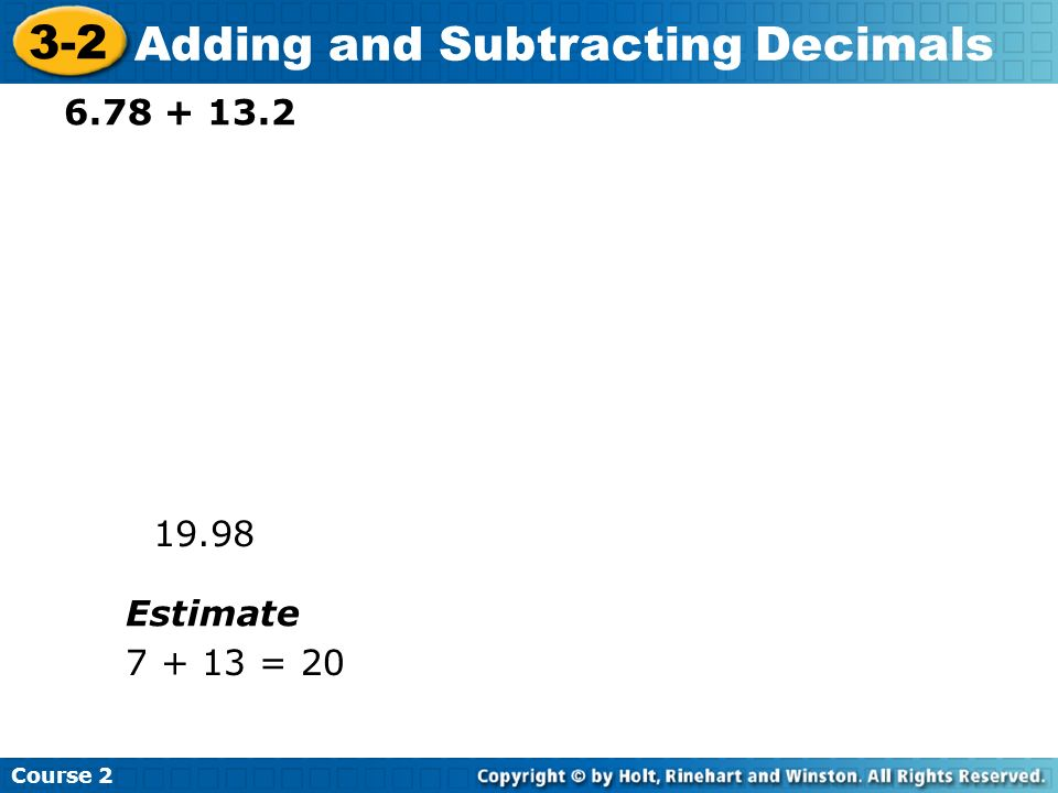 Course 2 3-2 Adding and Subtracting Decimals 4.21 + 34 38.21 Estimate 4 + 34 = 38