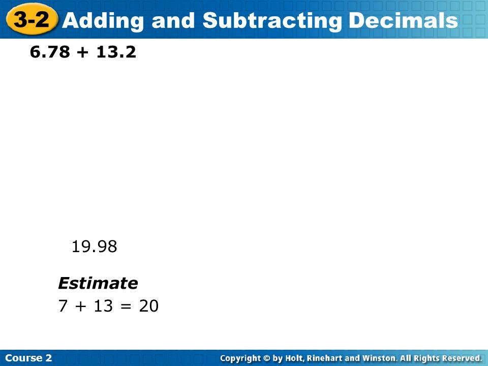 Course 2 3-2 Adding and Subtracting Decimals 6.78 + 13.2 19.98 Estimate 7 + 13 = 20