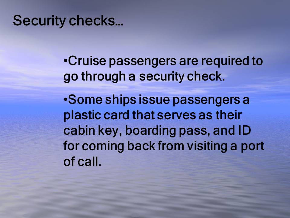 Security checks… Cruise passengers are required to go through a security check. Some ships issue passengers a plastic card that serves as their cabin