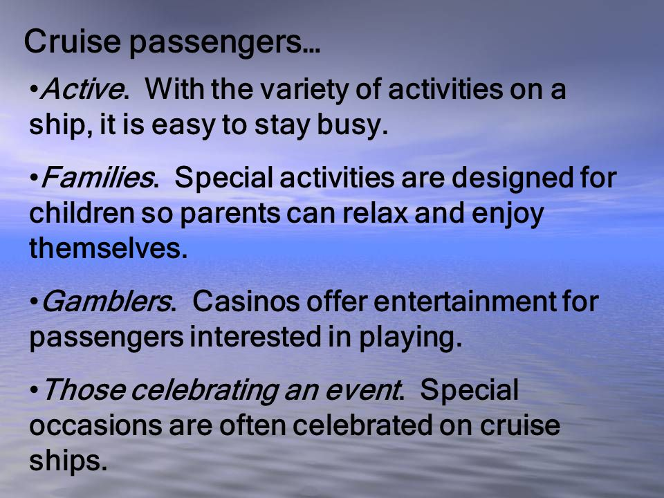 Cruise passengers… Active. With the variety of activities on a ship, it is easy to stay busy. Families. Special activities are designed for children s