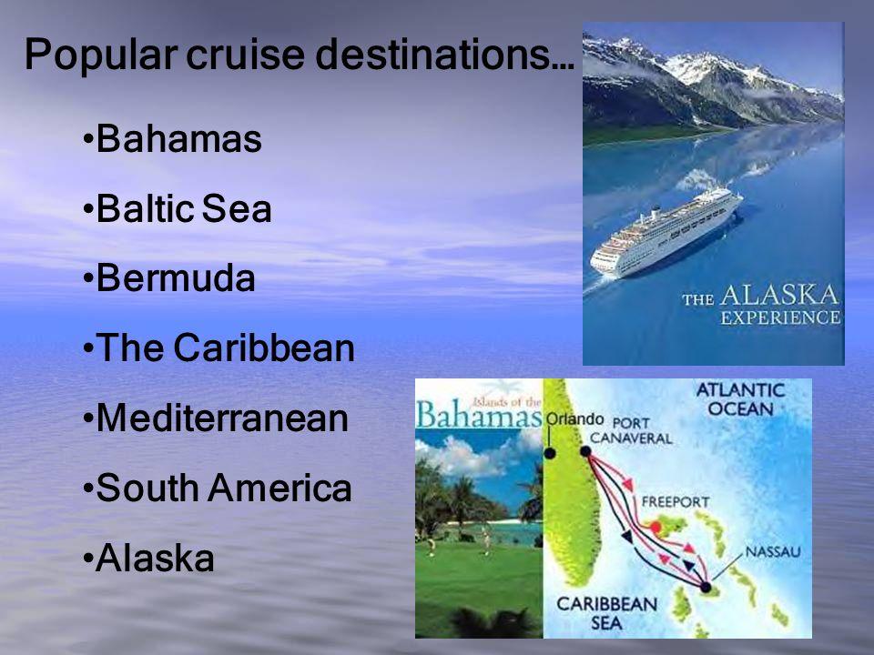 Popular cruise destinations… Bahamas Baltic Sea Bermuda The Caribbean Mediterranean South America Alaska