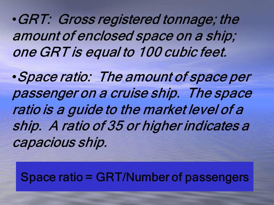 GRT: Gross registered tonnage; the amount of enclosed space on a ship; one GRT is equal to 100 cubic feet. Space ratio: The amount of space per passen