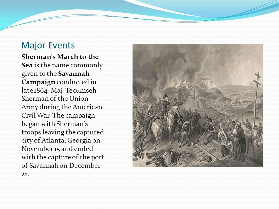 Major Events Sherman's March to the Sea is the name commonly given to the Savannah Campaign conducted in late 1864 Maj. Tecumseh Sherman of the Union