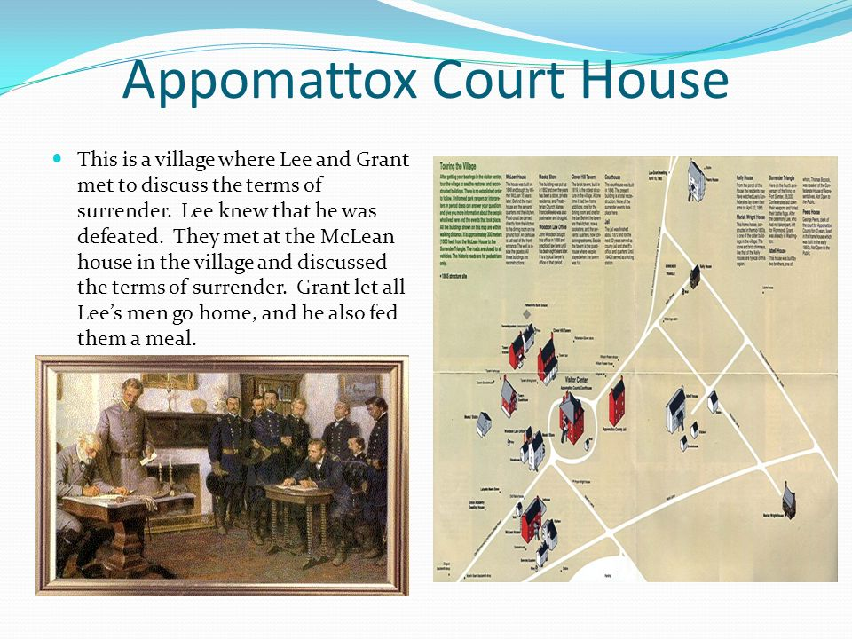 Appomattox Court House This is a village where Lee and Grant met to discuss the terms of surrender. Lee knew that he was defeated. They met at the McL
