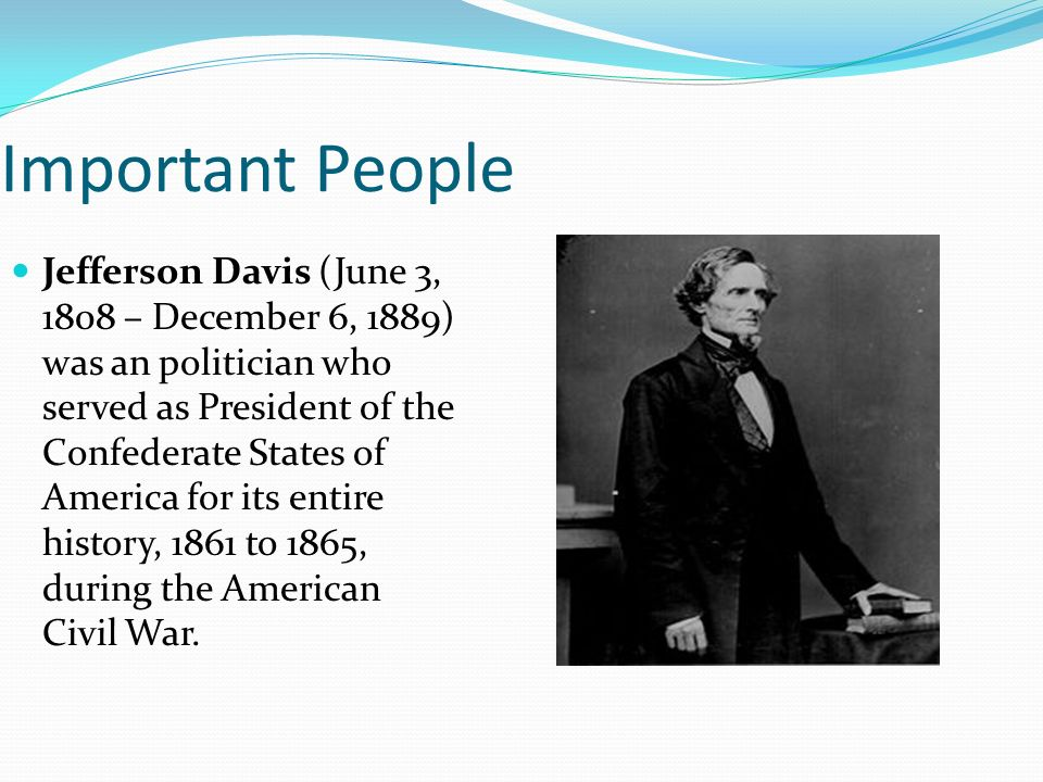 Important People Jefferson Davis (June 3, 1808 – December 6, 1889) was an politician who served as President of the Confederate States of America for