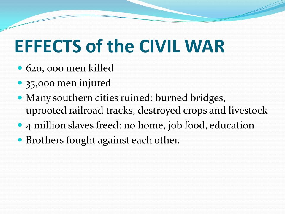 EFFECTS of the CIVIL WAR 620, 000 men killed 35,000 men injured Many southern cities ruined: burned bridges, uprooted railroad tracks, destroyed crops