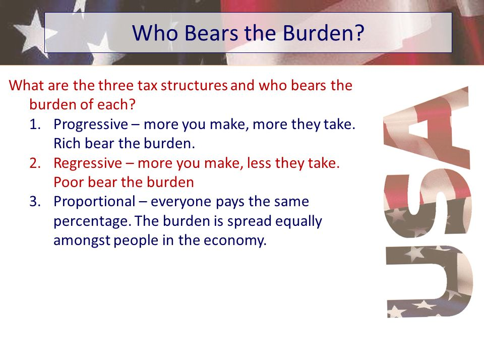 Who Bears the Burden? What are the three tax structures and who bears the burden of each? 1.Progressive – more you make, more they take. Rich bear the