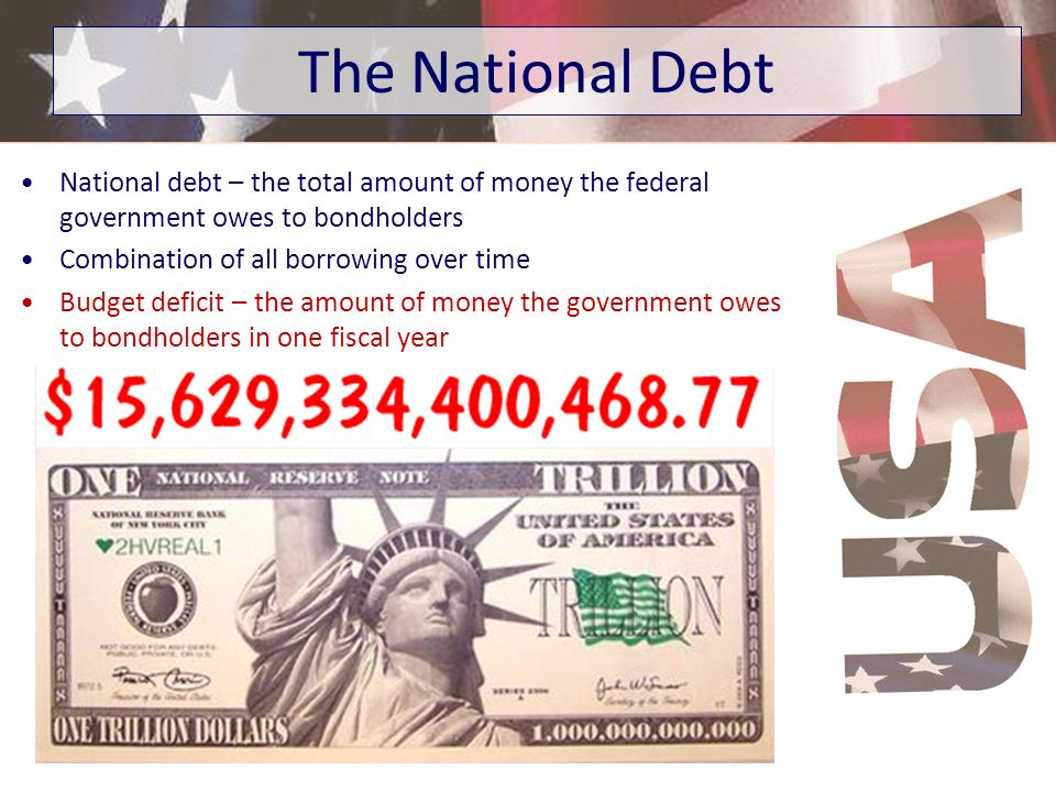 National debt – the total amount of money the federal government owes to bondholders Combination of all borrowing over time Budget deficit – the amoun
