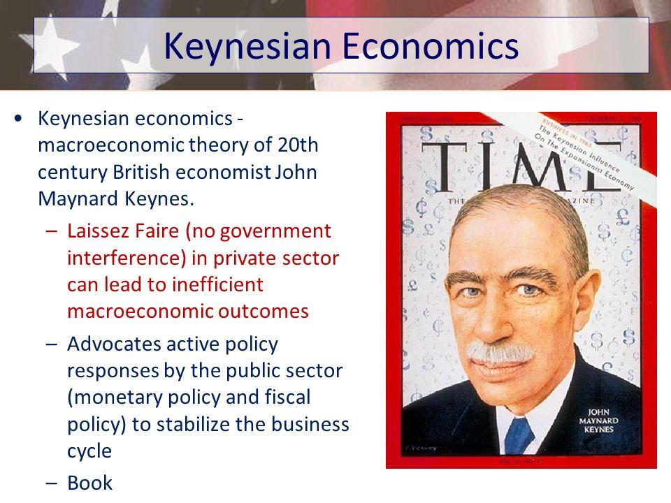 Keynesian economics - macroeconomic theory of 20th century British economist John Maynard Keynes. –Laissez Faire (no government interference) in priva