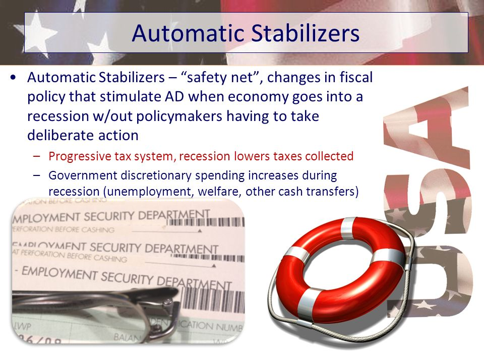 Automatic Stabilizers – safety net, changes in fiscal policy that stimulate AD when economy goes into a recession w/out policymakers having to take de