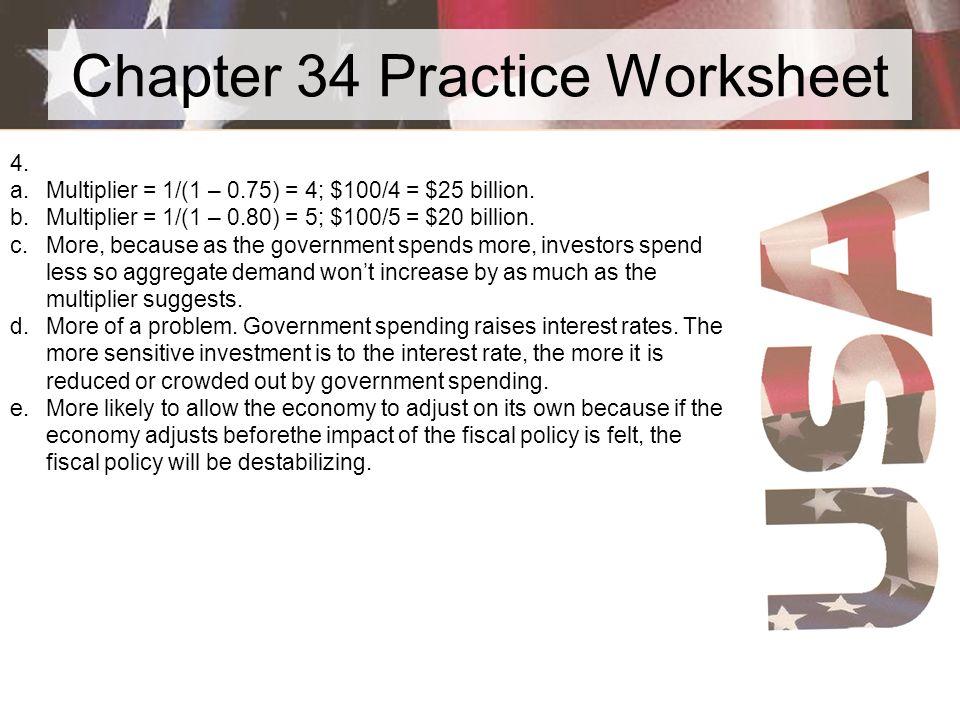 Chapter 34 Practice Worksheet 4. a.Multiplier = 1/(1 – 0.75) = 4; $100/4 = $25 billion. b.Multiplier = 1/(1 – 0.80) = 5; $100/5 = $20 billion. c.More,