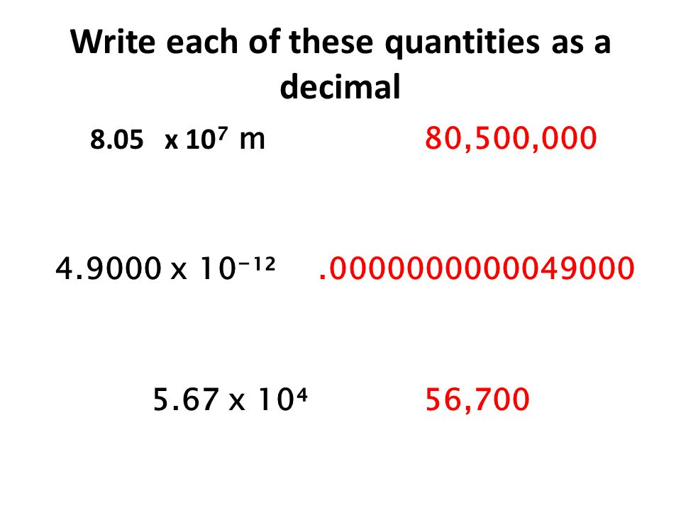 Write each of these quantities as a decimal 8.05 x 10 m80,500,000 4.9000 x 10¹².0000000000049000 5.67 x 1056,700