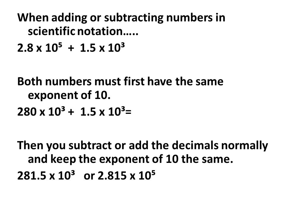 When adding or subtracting numbers in scientific notation….. 2.8 x 10 + 1.5 x 10³ Both numbers must first have the same exponent of 10. 280 x 10³ + 1.