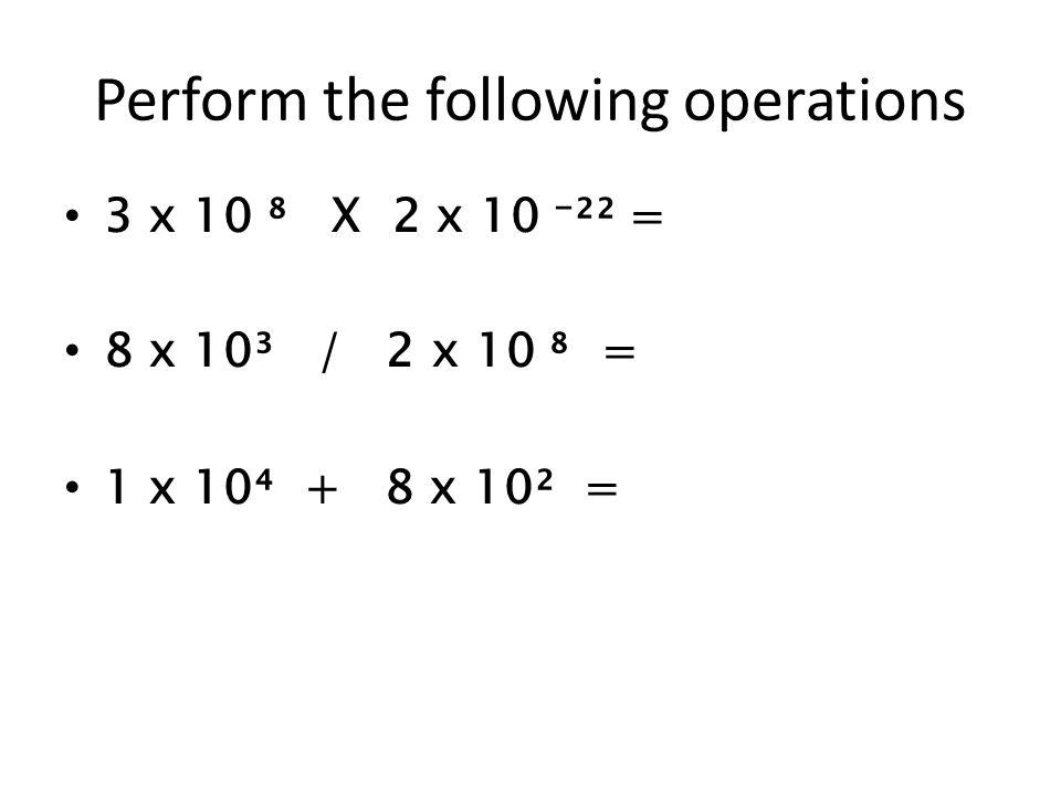 Perform the following operations 3 x 10 X 2 x 10 ²² = 8 x 10³ / 2 x 10 = 1 x 10 + 8 x 10² =