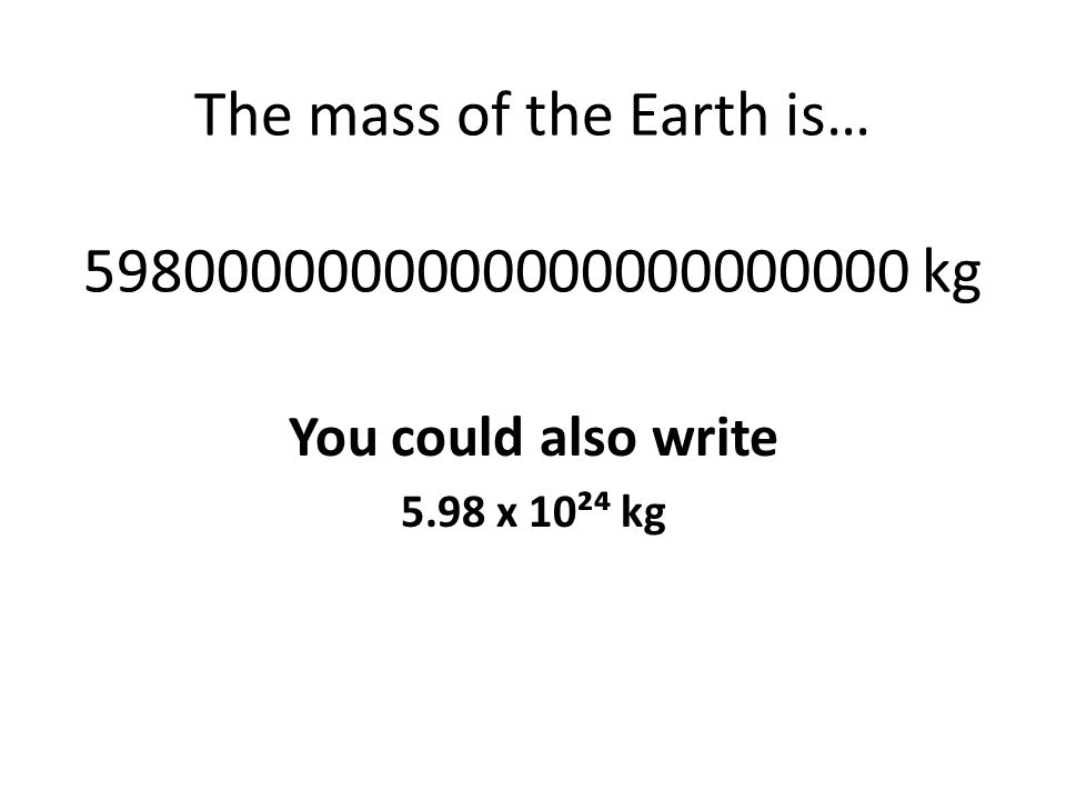 The mass of the Earth is… 5980000000000000000000000 kg You could also write 5.98 x 10² kg