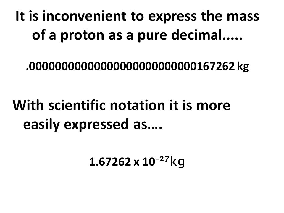 It is inconvenient to express the mass of a proton as a pure decimal......00000000000000000000000000167262 kg With scientific notation it is more easi