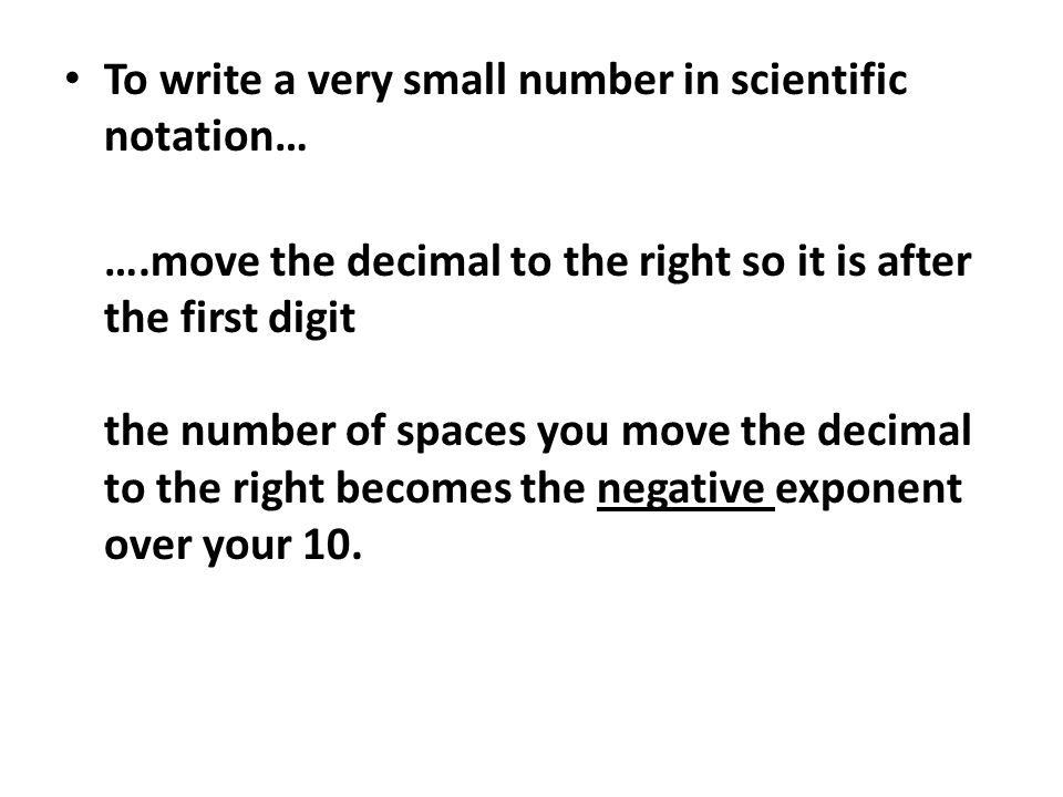 To write a very small number in scientific notation… ….move the decimal to the right so it is after the first digit the number of spaces you move the