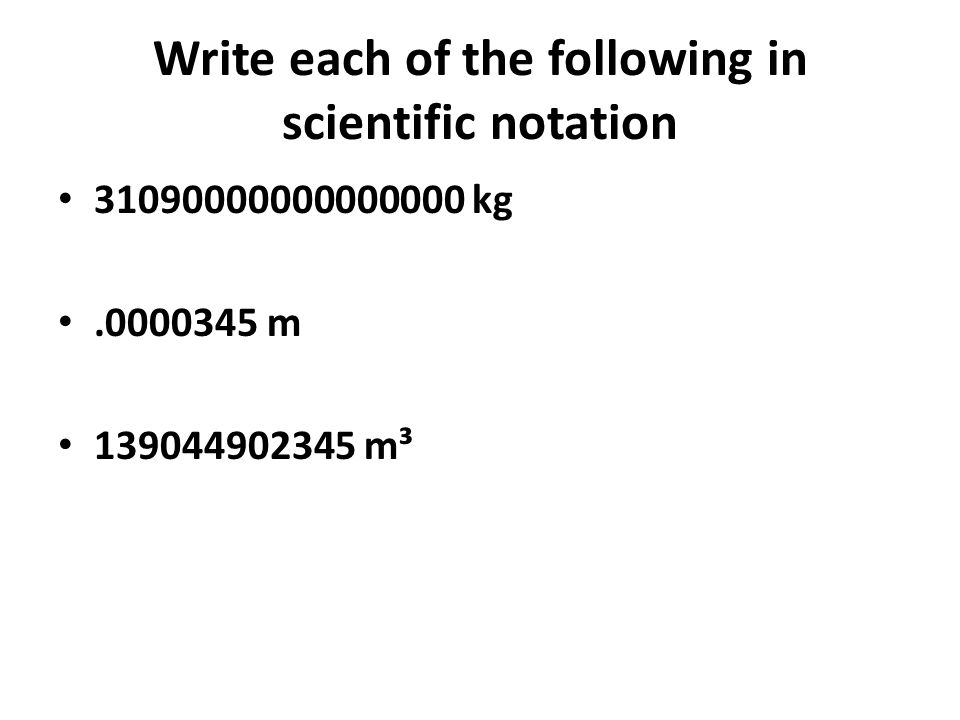 Write each of the following in scientific notation 31090000000000000 kg.0000345 m 139044902345 m³