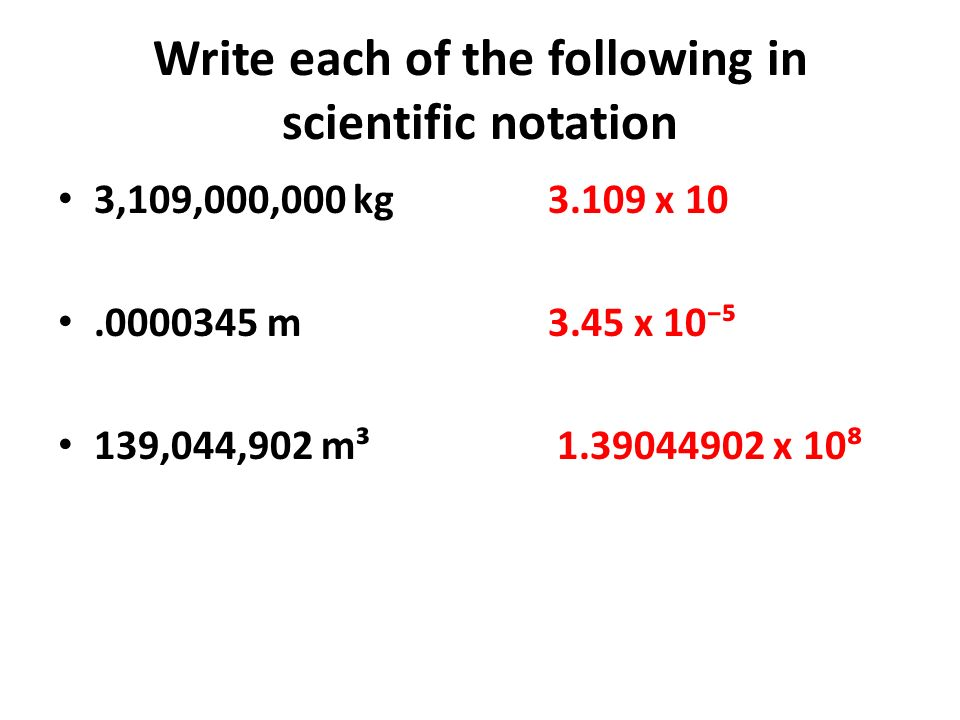 Write each of the following in scientific notation 3,109,000,000 kg 3.109 x 10.0000345 m 3.45 x 10 139,044,902 m³ 1.39044902 x 10