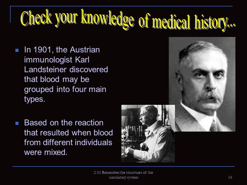 2.01 Remember the structures of the circulatory system 16 In 1901, the Austrian immunologist Karl Landsteiner discovered that blood may be grouped int