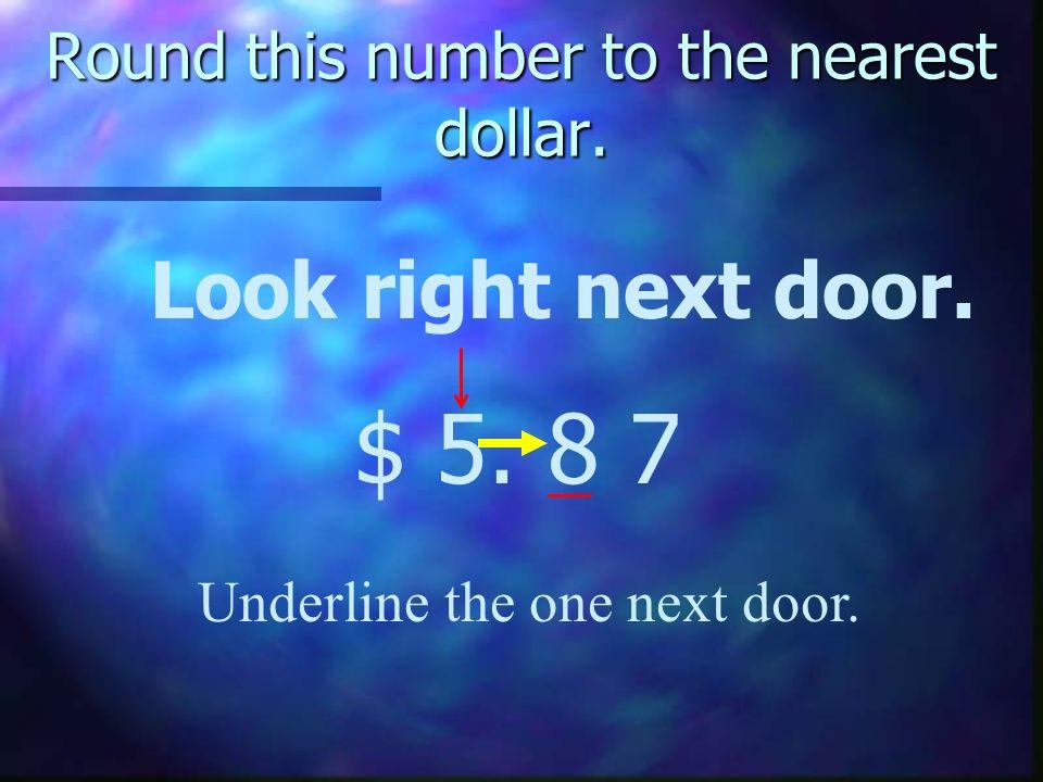 Round this number to the nearest dollar. Look right next door. $ 5. 8 7 Underline the one next door.
