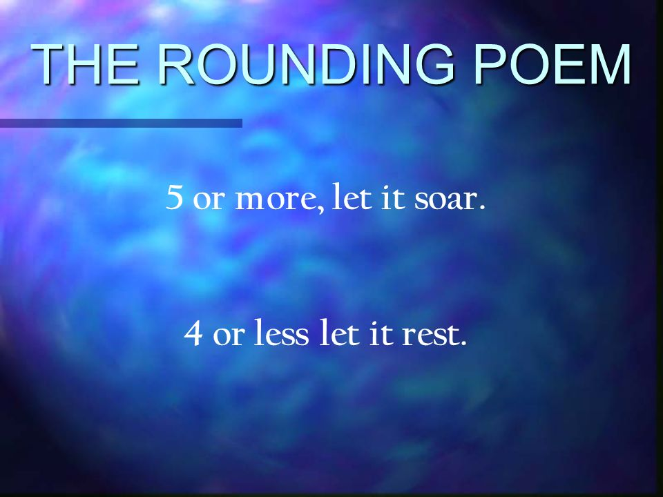THE ROUNDING POEM 5 or more, let it soar. 4 or less let it rest.