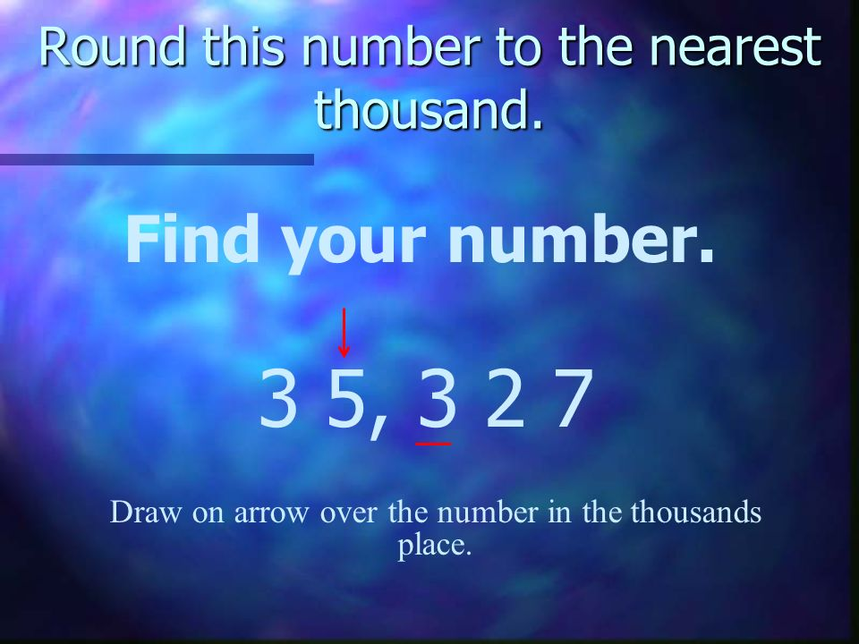 Round this number to the nearest thousand. Find your number. 3 5, 3 2 7 Draw on arrow over the number in the thousands place.