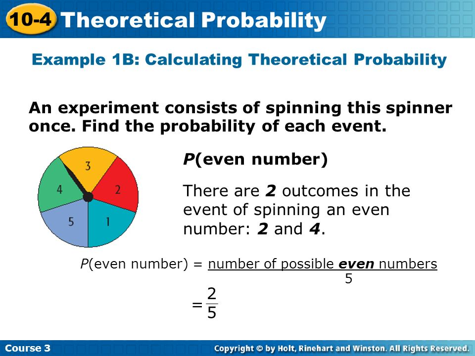 Example 1B: Calculating Theoretical Probability Course 3 10-4 Theoretical Probability P(even number) There are 2 outcomes in the event of spinning an