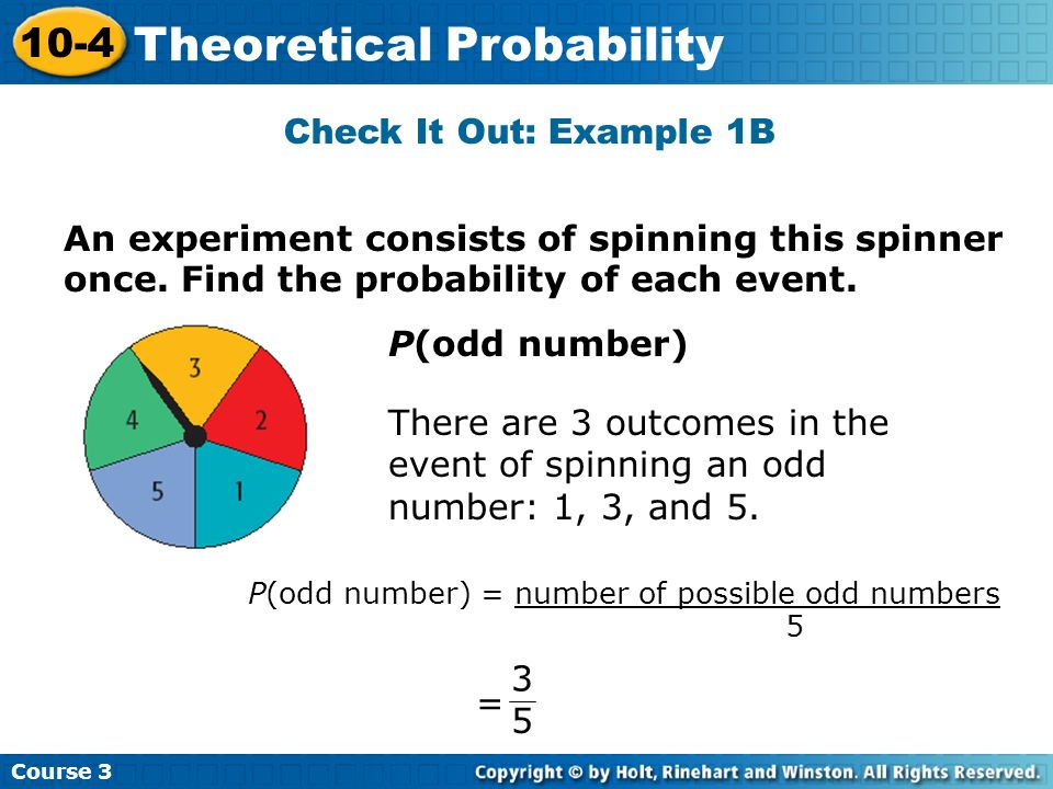 Check It Out: Example 1B Course 3 10-4 Theoretical Probability P(odd number) There are 3 outcomes in the event of spinning an odd number: 1, 3, and 5.