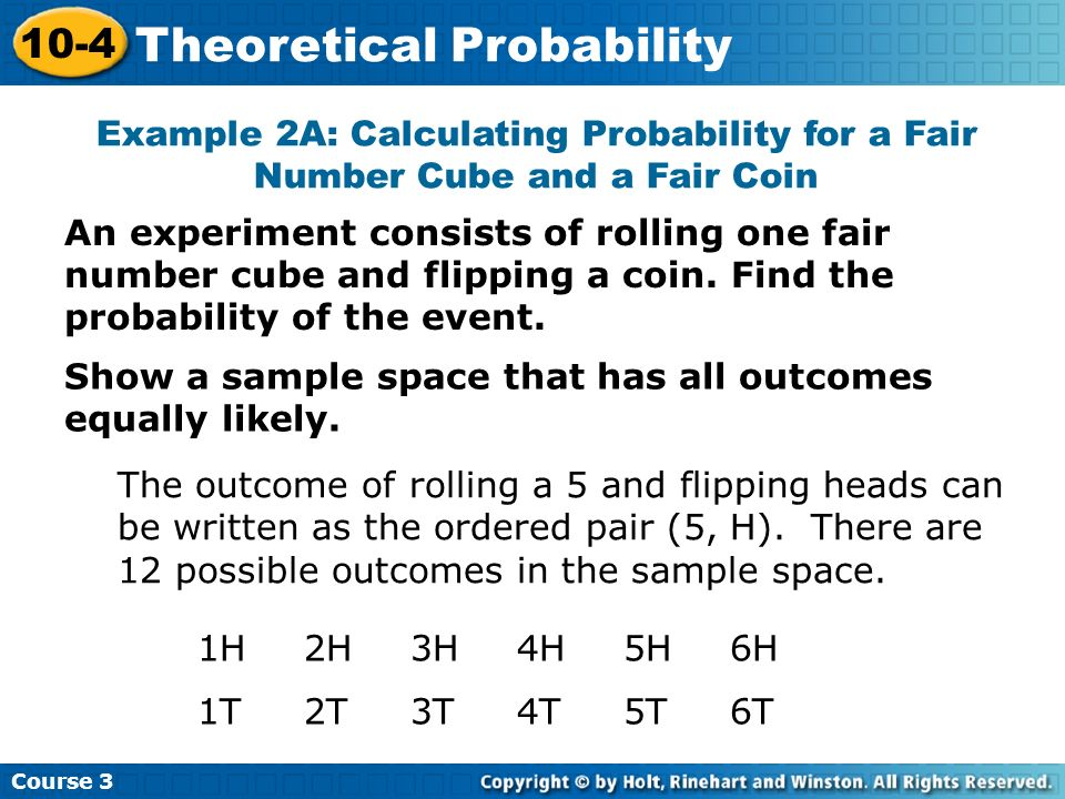 An experiment consists of rolling one fair number cube and flipping a coin. Find the probability of the event. Example 2A: Calculating Probability for