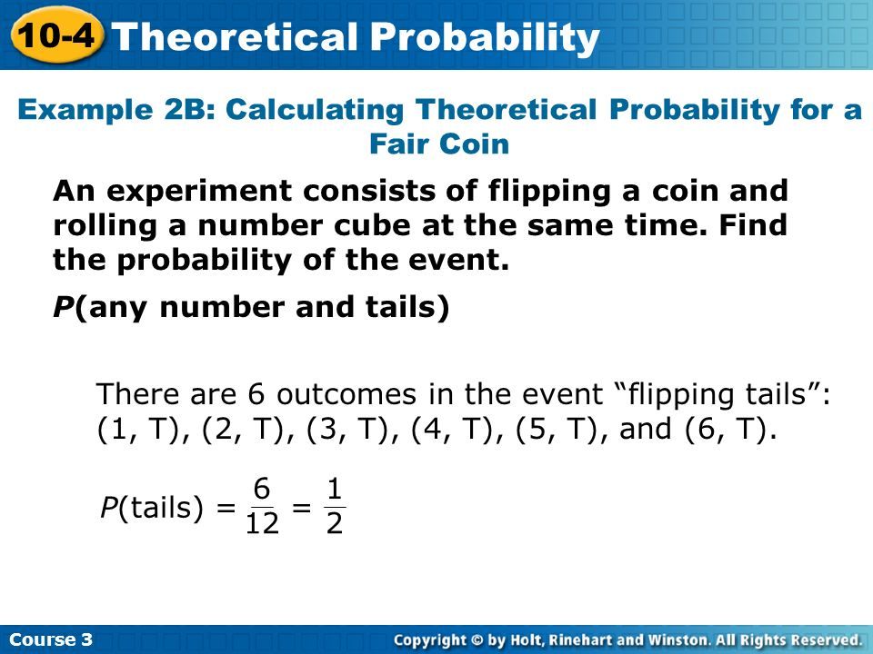 Example 2B: Calculating Theoretical Probability for a Fair Coin Course 3 10-4 Theoretical Probability P(any number and tails) There are 6 outcomes in