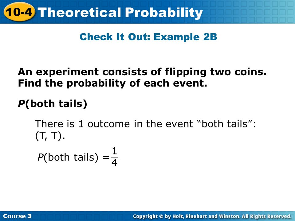 Check It Out: Example 2B Course 3 10-4 Theoretical Probability P(both tails) There is 1 outcome in the event both tails: (T, T). P(both tails) = 1 4 A