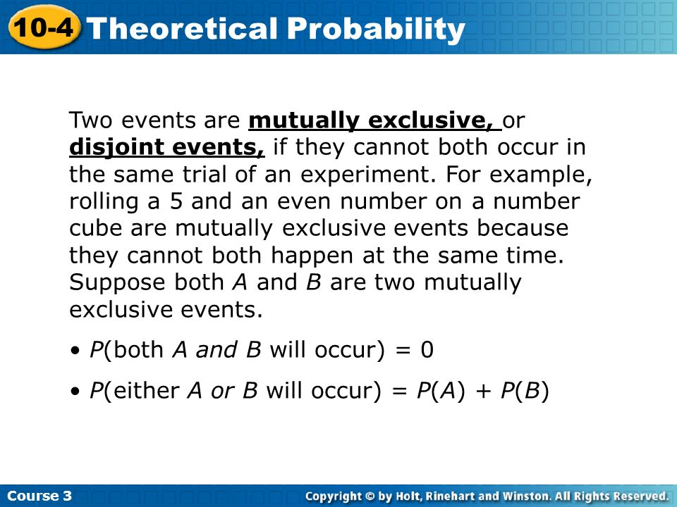Course 3 10-4 Theoretical Probability Two events are mutually exclusive, or disjoint events, if they cannot both occur in the same trial of an experim