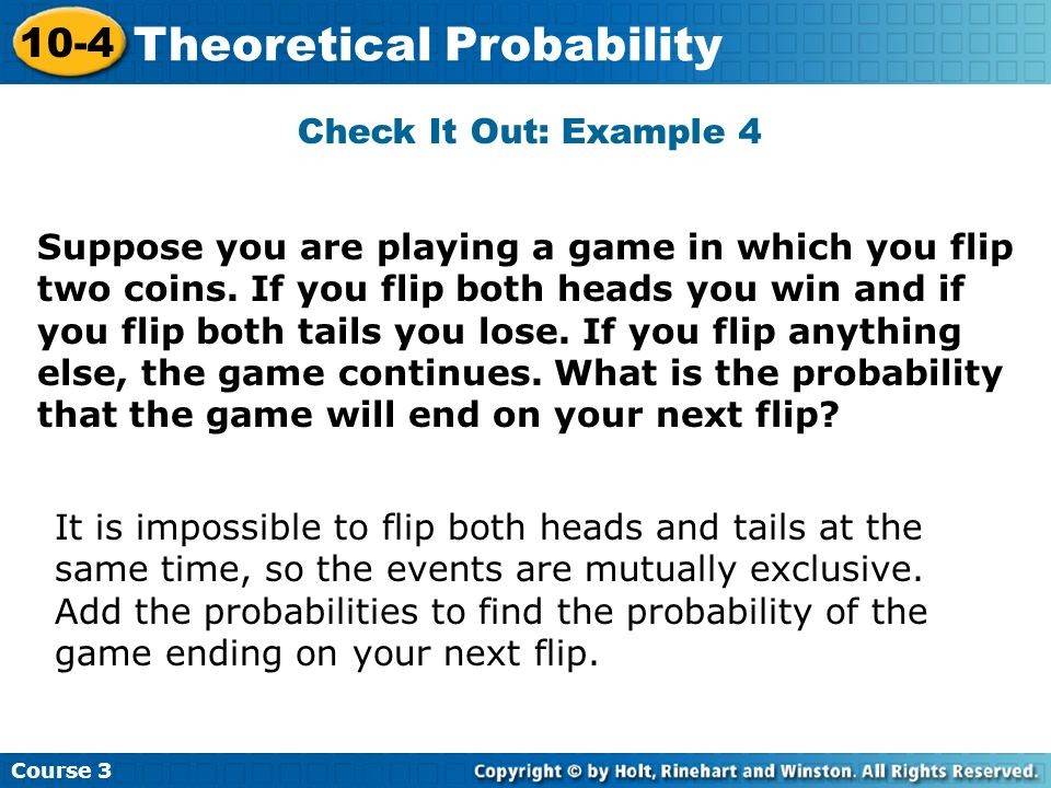 Check It Out: Example 4 Course 3 10-4 Theoretical Probability Suppose you are playing a game in which you flip two coins. If you flip both heads you w
