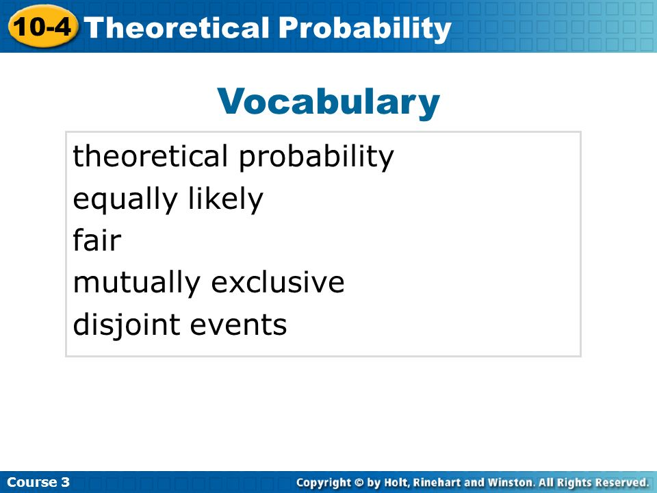 Course 3 10-4 Theoretical Probability Theoretical probability is used to estimate probabilities by making certain assumptions about an experiment.