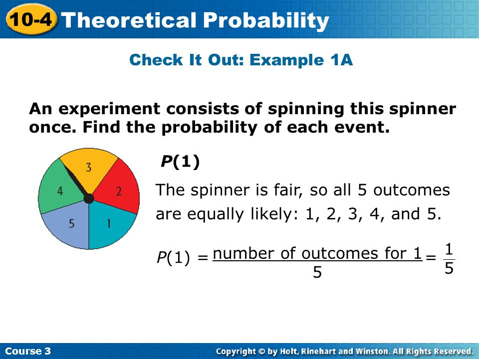 Example 1B: Calculating Theoretical Probability Course 3 10-4 Theoretical Probability P(even number) There are 2 outcomes in the event of spinning an even number: 2 and 4.