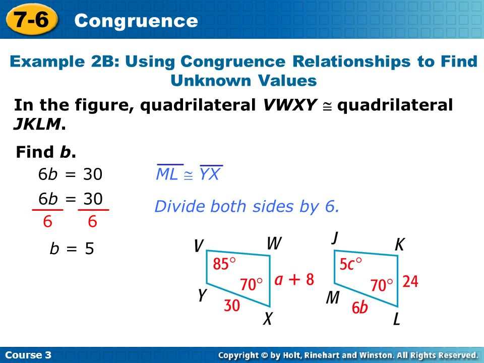 Course 3 7-6 Congruence In the figure, quadrilateral VWXY quadrilateral JKLM. 6 6 6b = 30 Divide both sides by 6. Find b. 6b = 30 ML YX b = 5 Example