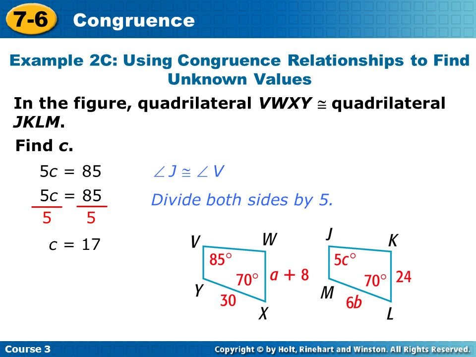 Course 3 7-6 Congruence 5c = 85 J V 5 5 5c = 85 Divide both sides by 5. Find c. c = 17 In the figure, quadrilateral VWXY quadrilateral JKLM. Example 2