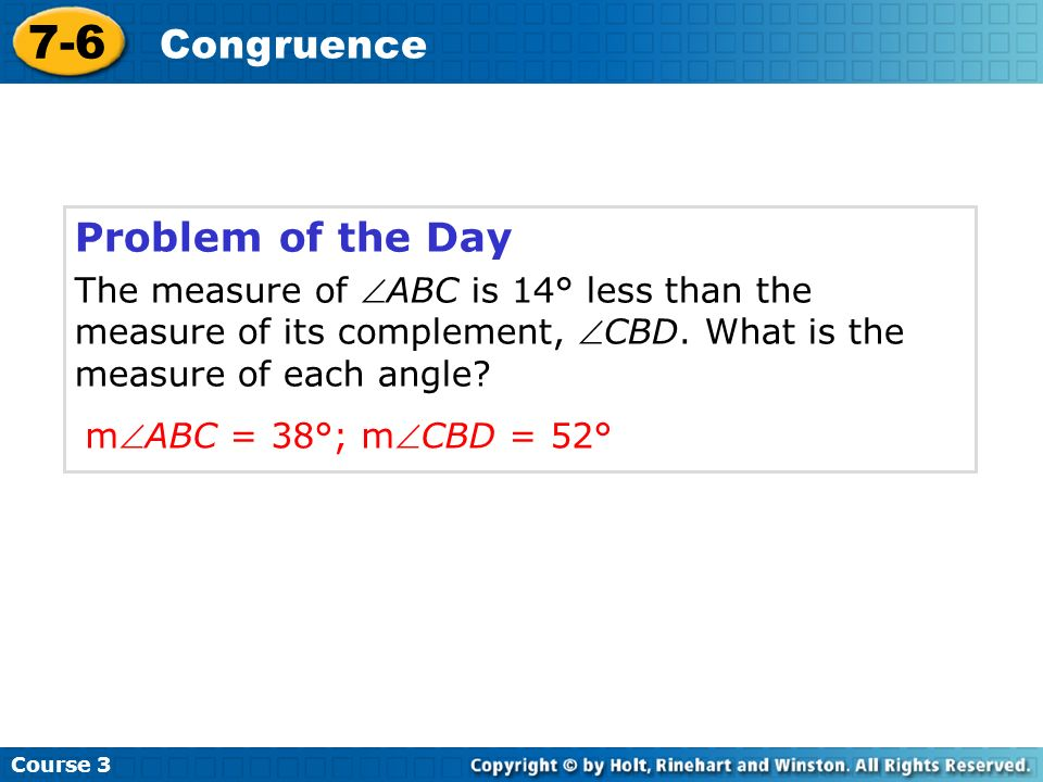 Problem of the Day The measure of ABC is 14° less than the measure of its complement, CBD. What is the measure of each angle? Course 3 7-6 Congruence