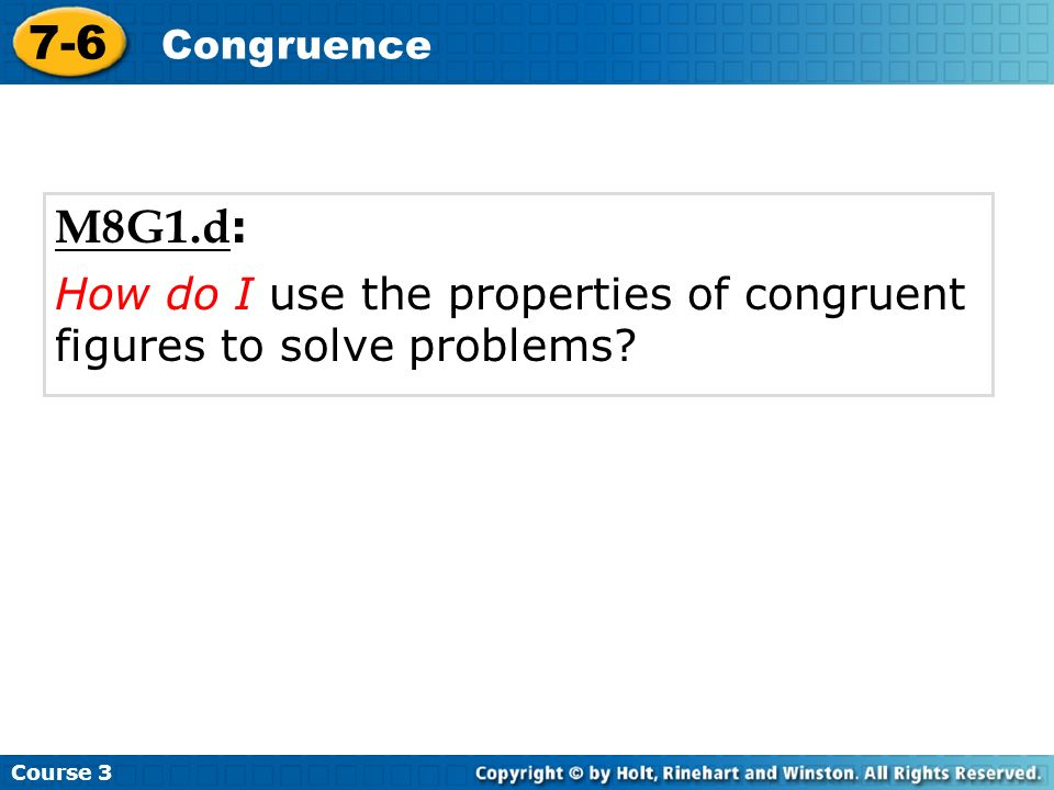 M8G1.d : How do I use the properties of congruent figures to solve problems? Course 3 7-6 Congruence