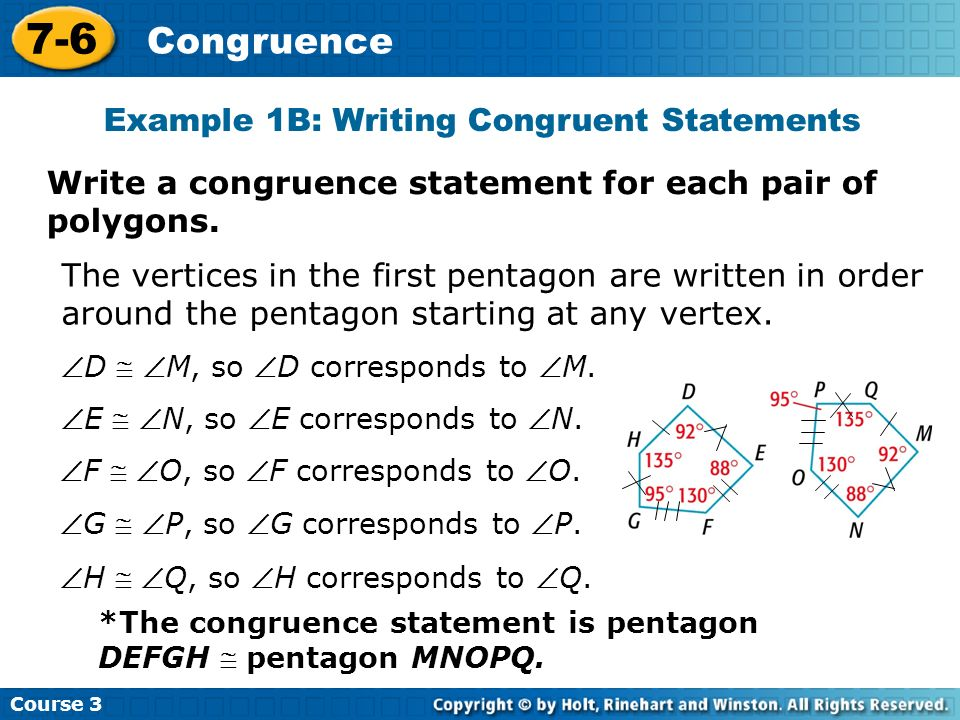 Course 3 7-6 Congruence Example 1B: Writing Congruent Statements The vertices in the first pentagon are written in order around the pentagon starting at any vertex.