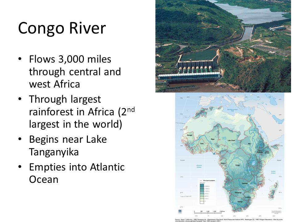 Congo River Flows 3,000 miles through central and west Africa Through largest rainforest in Africa (2 nd largest in the world) Begins near Lake Tangan