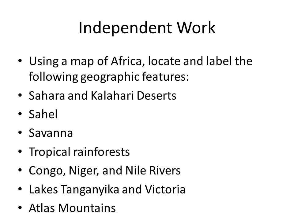 Independent Work Using a map of Africa, locate and label the following geographic features: Sahara and Kalahari Deserts Sahel Savanna Tropical rainfor