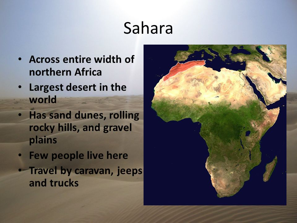 Sahara Across entire width of northern Africa Largest desert in the world Has sand dunes, rolling rocky hills, and gravel plains Few people live here