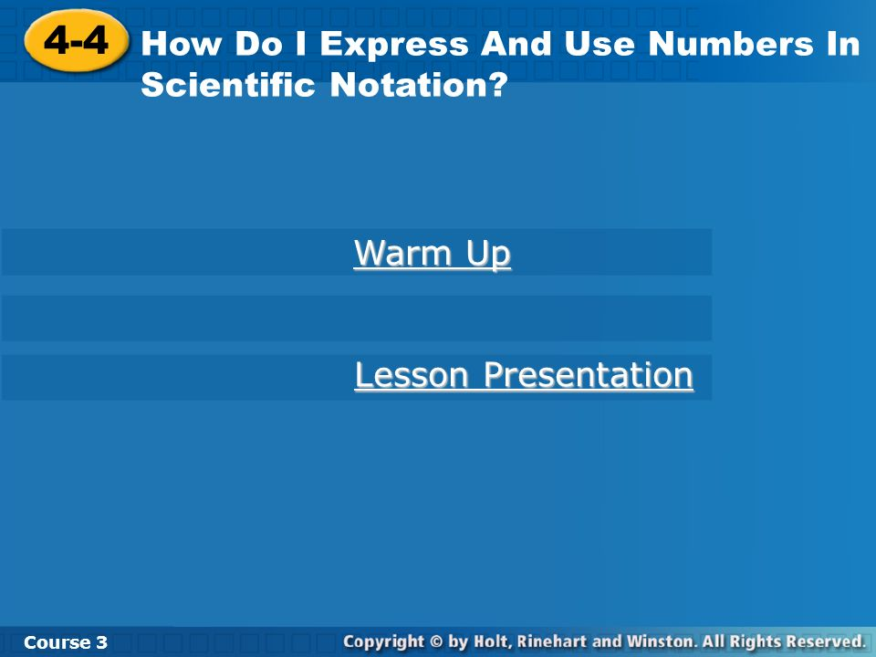 4-4 How Do I Express And Use Numbers In Scientific Notation? Course 3 Warm Up Warm Up Lesson Presentation Lesson Presentation