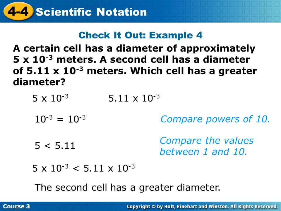Course 3 4-4 Scientific Notation A certain cell has a diameter of approximately 5 x 10 -3 meters. A second cell has a diameter of 5.11 x 10 -3 meters.