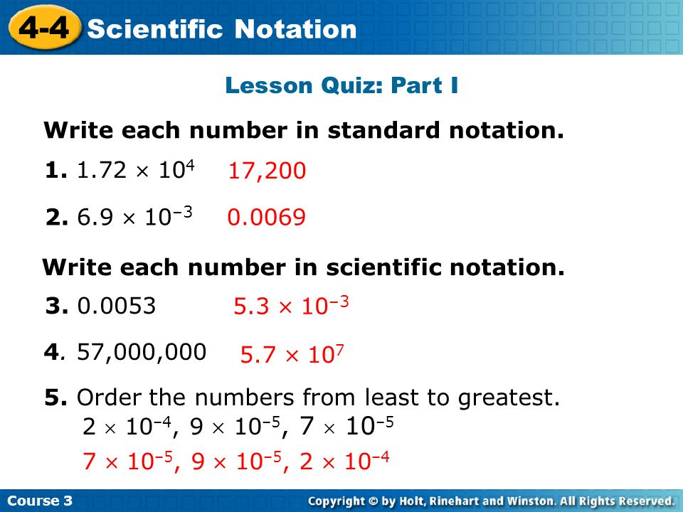 Course 3 4-4 Scientific Notation Lesson Quiz: Part I Write each number in standard notation. 1. 1.72 10 4 2. 6.9 10 –3 4. 57,000,000 17,200 0.0069 3.