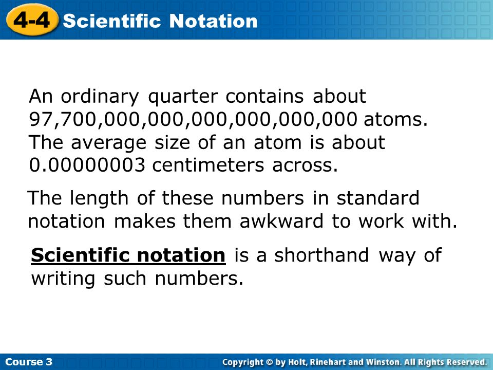 Course 3 4-4 Scientific Notation An ordinary quarter contains about 97,700,000,000,000,000,000,000 atoms. The average size of an atom is about 0.00000