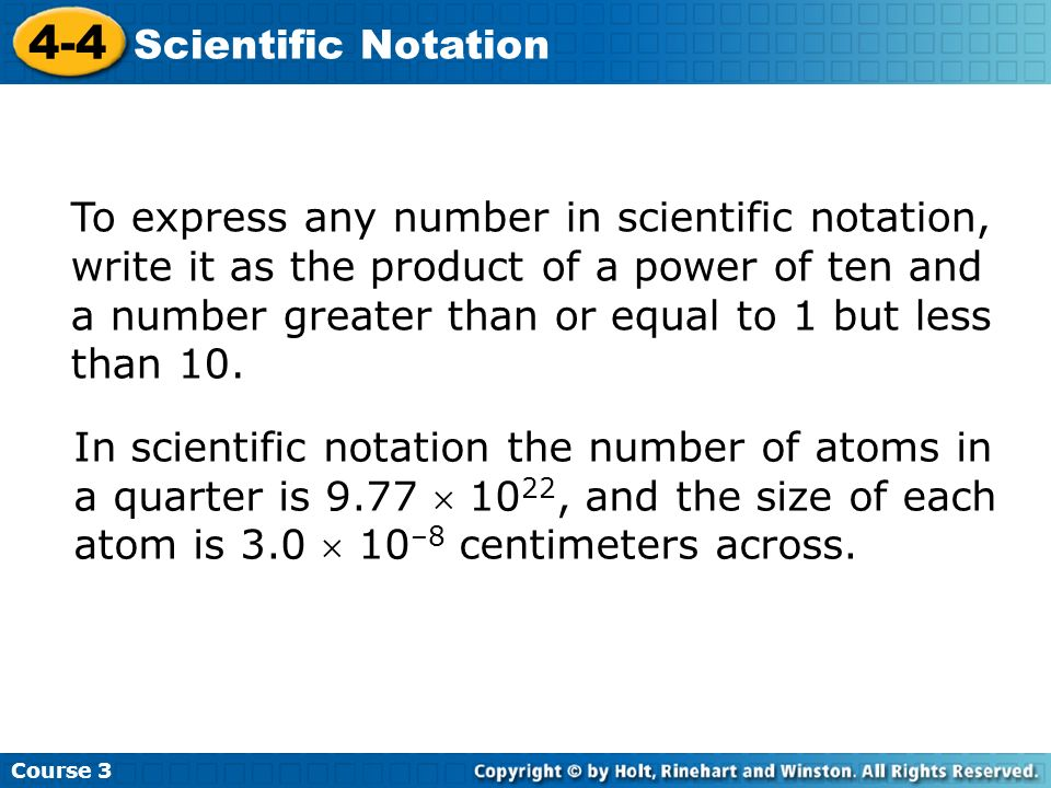 Course 3 4-4 Scientific Notation To express any number in scientific notation, write it as the product of a power of ten and a number greater than or